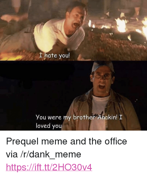 "Dank, Meme, and The Office: Lhate you  You were my brother Anakin! I  loved you <p>Prequel meme and the office via /r/dank_meme <a href=""https://ift.tt/2HO30v4"">https://ift.tt/2HO30v4</a></p>"