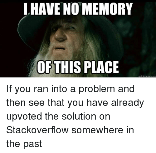 Com, Stackoverflow, and Memory: LHAVE NO MEMORY  OFTHIS PLACE  quickmeme.com If you ran into a problem and then see that you have already upvoted the solution on Stackoverflow somewhere in the past