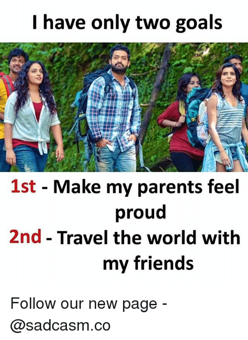 Friends, Goals, and Memes: lhave only two goals  1st - Make my parents feel  proud  2nd - Travel the world with  my friends Follow our new page - @sadcasm.co