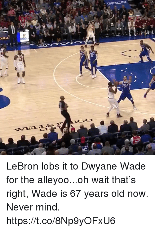 Dwyane Wade, Sports, and Lebron: LI  17  GO  CE LeBron lobs it to Dwyane Wade for the alleyoo...oh wait that's right, Wade is 67 years old now. Never mind. https://t.co/8Np9yOFxU6