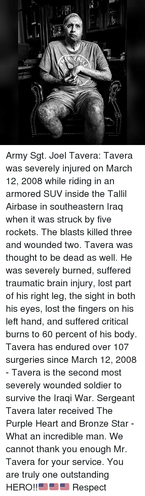 Memes, Respect, and Lost: Li!  zEzs Army Sgt. Joel Tavera: Tavera was severely injured on March 12, 2008 while riding in an armored SUV inside the Tallil Airbase in southeastern Iraq when it was struck by five rockets. The blasts killed three and wounded two. Tavera was thought to be dead as well. He was severely burned, suffered traumatic brain injury, lost part of his right leg, the sight in both his eyes, lost the fingers on his left hand, and suffered critical burns to 60 percent of his body. Tavera has endured over 107 surgeries since March 12, 2008 - Tavera is the second most severely wounded soldier to survive the Iraqi War. Sergeant Tavera later received The Purple Heart and Bronze Star - What an incredible man. We cannot thank you enough Mr. Tavera for your service. You are truly one outstanding HERO!!🇺🇸🇺🇸🇺🇸 Respect