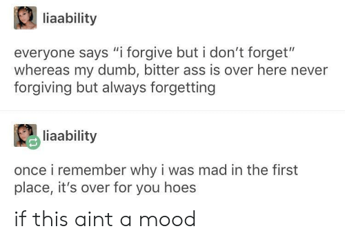 "Ass, Dumb, and Hoes: liaability  everyone says ""i forgive but i don't forget""  whereas my dumb, bitter ass is over here never  forgiving but always forgetting  liaability  once i remember why i was mad in the first  place, it's over for you hoes if this aint a mood"