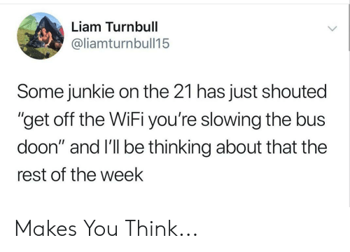 """Wifi, Rest, and Bus: Liam Turnbull  @liamturnbull15  Some junkie on the 21 has just shouted  """"get off the WiFi you're slowing the bus  doon"""" and I'll be thinking about that the  rest of the week Makes You Think..."""