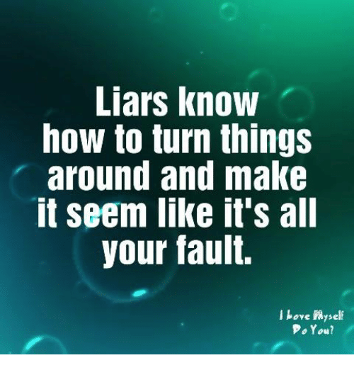 How To, How, and Make: Liars know  how to turn things  around and make  it seem like it's al  your fault.  j hove self  PoYou?