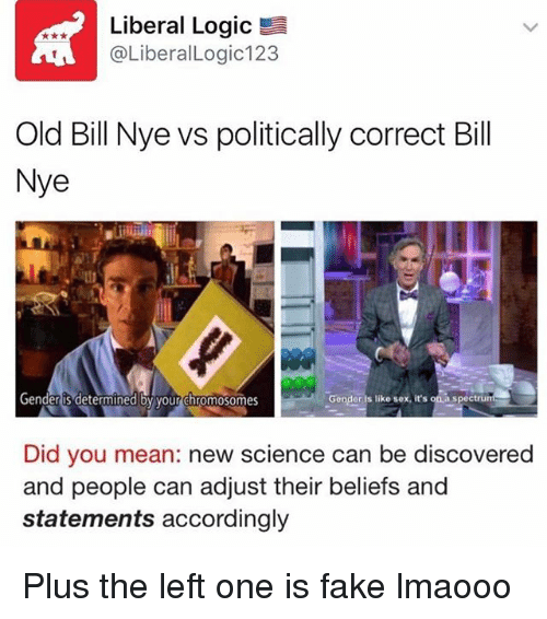 Bill Nye, Fake, and Logic: Liberal Logic  @Liberal Logic 123  Old Bill Nye vs politically correct Bill  Nye  Gender is determined by your chromosomes  Gender is like sex, it's aspectru  Did you mean: new science can be discovered  and people can adjust their beliefs and  statements accordingly Plus the left one is fake lmaooo