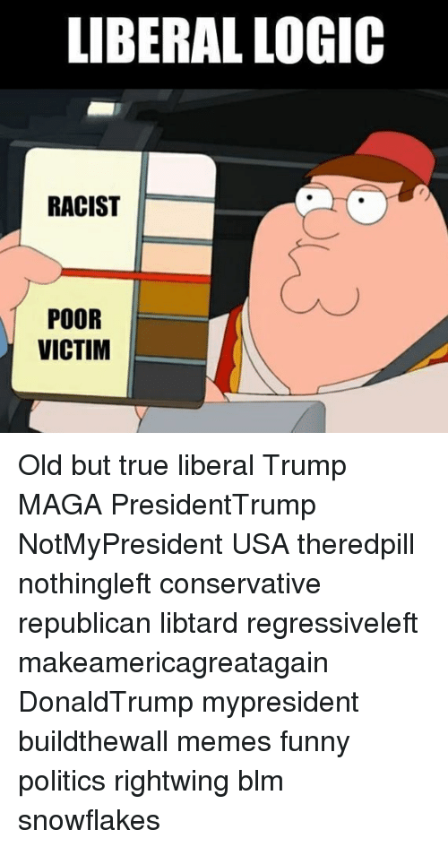 Funny, Logic, and Memes: LIBERAL LOGIC  RACIST  POOR  VICTIM Old but true liberal Trump MAGA PresidentTrump NotMyPresident USA theredpill nothingleft conservative republican libtard regressiveleft makeamericagreatagain DonaldTrump mypresident buildthewall memes funny politics rightwing blm snowflakes