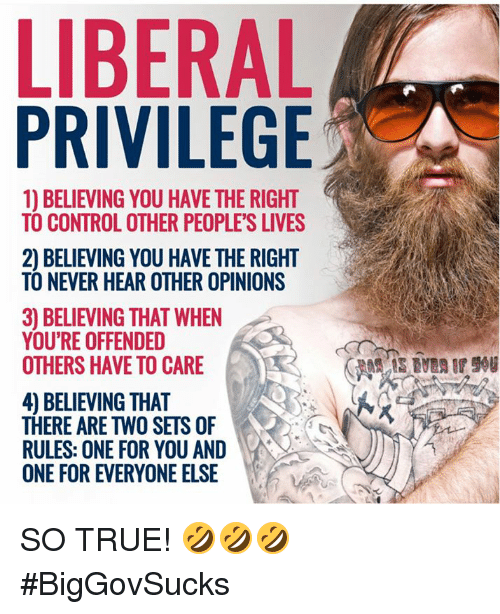 Youre Offended: LIBERAL  PRIVILEGE  1) BELIEVING YOU HAVE THE RIGHT  TO CONTROL OTHER PEOPLE'S LIVES  2) BELIEVING YOU HAVE THE RIGHT  TO NEVER HEAR OTHER OPINIONS  3) BELIEVING THAT WHEN  YOU'RE OFFENDED  OTHERS HAVE TO CARE  4) BELIEVING THAT  THERE ARE TWO SETS OF  RULES: ONE FOR YOU AND  ONE FOR EVERYONE ELSE SO TRUE! 🤣🤣🤣 #BigGovSucks