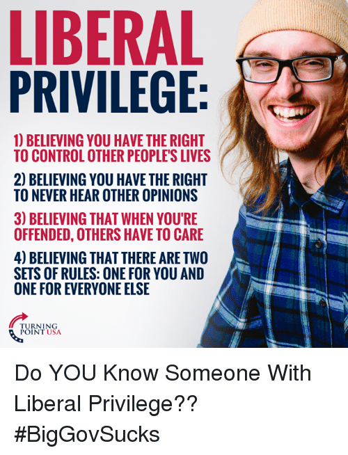 Youre Offended: LIBERAL  PRIVILEGE  1) BELIEVING YOU HAVE THE RIGHT  TO CONTROL OTHER PEOPLE'S LIVES  2) BELIEVING YOU HAVE THE RIGHT  TO NEVER HEAR OTHER OPINIONS  3) BELIEVING THAT WHEN YOU'RE  OFFENDED, OTHERS HAVE TO CARE  4) BELIEVING THAT THERE ARE TWO  SETS OF RULES: ONE FOR YOU AND  ONE FOR EVERYONE ELSE  TURNING  POINT USA Do YOU Know Someone With Liberal Privilege?? #BigGovSucks