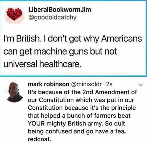 Confused, Guns, and Memes: LiberalBookwormJim  @goodoldcatchy  I'm British. I don't get why Americans  can get machine guns but not  universal healthcare  mark robinson @minisoldr 2s  It's because of the 2nd Amendment of  our Constitution which was put in our  Constitution because it's the principle  that helped a bunch of farmers beat  YOUR mighty British army. So quit  being confused and go have a tea,  redcoat.