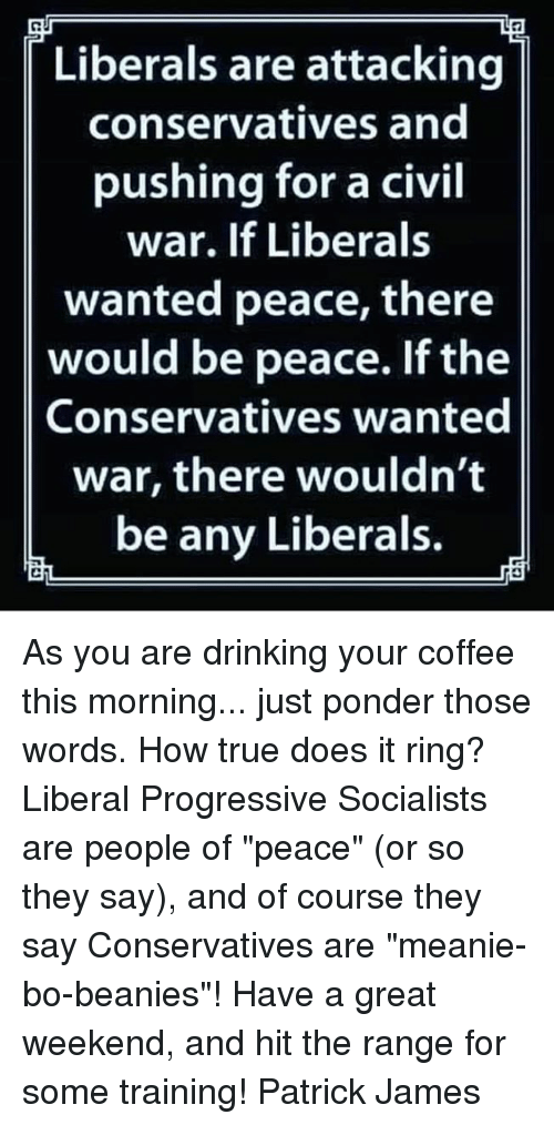 "Great Weekend: Liberals are attacking  conservatives and  pushing for a civil  war. If Liberals  wanted peace, there  would be peace. If the  Conservatives wanted  war, there wouldn't  be any Liberals. As you are drinking your coffee this morning... just ponder those words. How true does it ring? Liberal Progressive Socialists are people of ""peace"" (or so they say), and of course they say Conservatives are ""meanie-bo-beanies""!  Have a great weekend, and hit the range for some training! Patrick James"