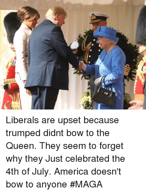 Trumped: Liberals are upset because trumped didnt bow to the Queen. They seem to forget why they  Just celebrated the 4th of July. America doesn't bow to anyone #MAGA