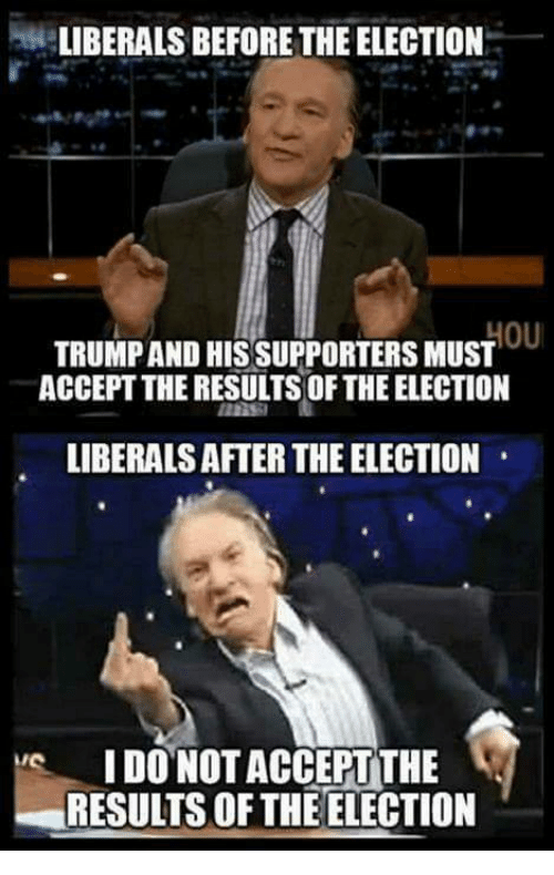 Memes, 🤖, and Election: LIBERALS BEFORE THE ELECTION  OU  TRUMPAND HIS SUPPORTERS MUST  ACCEPT THE RESULTS OF THE ELECTION  LIBERALS AFTER THE ELECTION  IDONOTACCEPT THE  RESULTS OF THE ELECTION