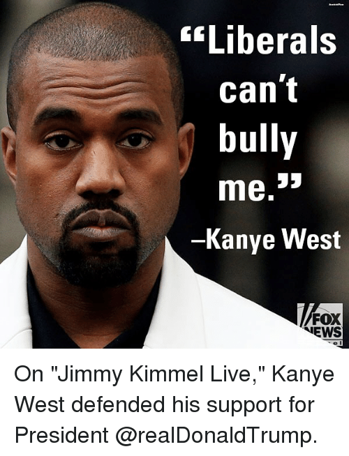 """Kanye, Memes, and News: """"Liberals  can't  bully  Kanye West  FOX  NEWS On """"Jimmy Kimmel Live,"""" Kanye West defended his support for President @realDonaldTrump."""