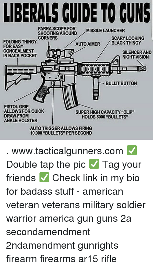 "launcher: LIBERALS CUIDE TO GUNS  PARRASCOPE FOR  SHOOTING AROUND  CORNERS  MISSILE LAUNCHER  SCARY LOOKING  FOLDING THINGY  FOR EASY  CONCEALMENT  IN BACK POCKET  AUTO AIMER BLACK THINGY  SILENCER AND  NIGHT VISION  BULLIT BUTTON  PISTOL GRIP  ALLOWS FOR QUICK  DRAW FROM  ANKLE HOLSTER  SUPER HIGH CAPACITY ""CLIP""  HOLDS 6000 ""BULLETS""  AUTO TRIGGER ALLOWS FIRING  10,000 ""BULLETS"" PER SECOND . www.tacticalgunners.com ✅ Double tap the pic ✅ Tag your friends ✅ Check link in my bio for badass stuff - american veteran veterans military soldier warrior america gun guns 2a secondamendment 2ndamendment gunrights firearm firearms ar15 rifle"