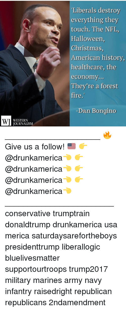Christmas, Fire, and Halloween: Liberals destroy  everything they  touch. The NFL,  Halloween,  Christmas  American history,  healthcare, the  economy  They're a forest  fire.  Dan Bongino  WESTERN  JOURNALISM _____________________ 🔥Give us a follow! 🇺🇸 👉@drunkamerica👈 👉@drunkamerica👈 👉@drunkamerica👈 👉@drunkamerica👈 ________________________ conservative trumptrain donaldtrump drunkamerica usa merica saturdaysarefortheboys presidenttrump liberallogic bluelivesmatter supportourtroops trump2017 military marines army navy infantry raisedright republican republicans 2ndamendment