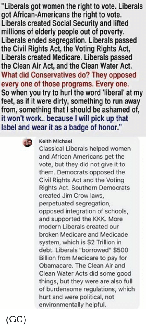 """Kkk, Memes, and Run: """"Liberals got women the right to vote. Liberals  got African-Americans the right to vote.  Liberals created Social Security and lifted  millions of elderly people out of poverty.  Liberals ended segregation. Liberals passed  the Civil Rights Act, the Voting Rights Act,  Liberals created Medicare. Liberals passed  the Clean Air Act, and the Clean Water Act  What did Conservatives do? They opposed  every one of those programs. Every one.  So when you try to hurl the word 'liberal' at my  feet, as if it were dirty, something to run away  from, something that I should be ashamed of,  it won't work.. because I will pick up that  label and wear it as a badge of honor.""""  Keith Michael  Classical Liberals helped women  and African Americans get the  vote, but they did not give it to  them. Democrats opposed the  Civil Rights Act and the Votingg  Rights Act. Southern Democrats  created Jim Crow laws,  perpetuated segregation,  opposed integration of schools,  and supported the KKK. More  modern Liberals created our  broken Medicare and Medicade  system, which is $2 Trillion in  debt. Liberals """"borrowed"""" $500  Billion from Medicare to pay for  Obamacare. The Clean Air and  Clean Water Acts did some good  things, but they were are also full  of burdensome regulations, which  hurt and were political, not  environmentally helpful (GC)"""