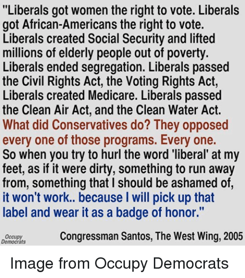 "Memes, Dirty, and Image: ""Liberals got women the right to vote. Liberals  got African-Americans the right to vote.  Liberals created Social Security and lifted  millions of elderly people out of poverty.  Liberals ended segregation. Liberals passed  the Civil Rights Act, the Voting Rights Act,  Liberals created Medicare. Liberals passed  the Clean Air Act, and the Clean Water Act.  What did Conservatives do? They opposed  every one of those programs. Every one.  So when you try to hurl the word 'liberal at my  feet, as if it were dirty, something to run away  from, something that l should be ashamed of  it won't work.. because will pick up that  label and wear it as a badge of honor.""  Congressman Santos, The West Wing, 2005  Democrats Image from Occupy Democrats"