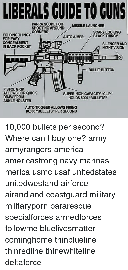 "America, Guns, and Memes: LIBERALS GUIDE TO GUNS  PARRA SCOPE FOR MISSILE LAUNCHER  SHOOTING AROUND  CORNERS  SCARY LOOKING  FOLDING THINGY  AUTO AIMER BLACK THINGY  FOR EASY  CONCEALMENT  SILENCER AND  IN BACK POCKET  NIGHT VISION  BULLIT BUTTON  PISTOL GRIP  ALLOWS FOR QUICK  SUPER HIGH CAPACITY ""CLIP""  DRAW FROM  HOLDS 6000 ""BULLETS""  ANKLE HOLSTER  AUTOTRIGGER ALLOWS FIRING  10,000 ""BULLETS PER SECOND 10,000 bullets per second? Where can I buy one? army armyrangers america americastrong navy marines merica usmc usaf unitedstates unitedwestand airforce airandland coastguard military militaryporn pararescue specialforces armedforces followme bluelivesmatter cominghome thinblueline thinredline thinewhiteline deltaforce"