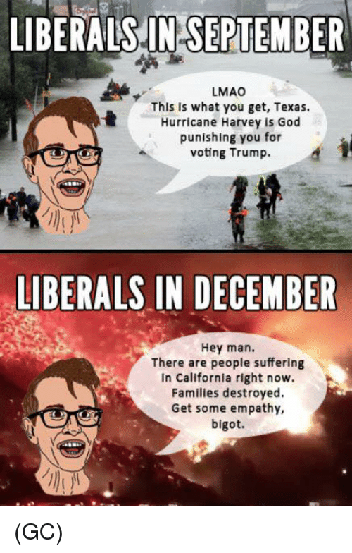 God, Lmao, and Memes: LIBERALS.IN SEPTEMBER  LMAO  This is what you get, Texas.  Hurricane Harvey is God  punishing you for  voting Trump.  LIBERALS IN DECEMBER  Hey man.  There are people suffering  in California right now.  Familles destroyed  Get some empathy,  bigot. (GC)