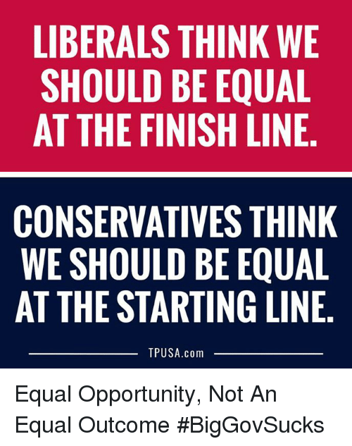 Finish Line, Memes, and Opportunity: LIBERALS THINK WE  SHOULD BE EQUAL  AT THE FINISH LINE  CONSERVATIVES THINK  WE SHOULD BE EQUAL  AT THE STARTING LINE  TPUSA.com Equal Opportunity, Not An Equal Outcome #BigGovSucks