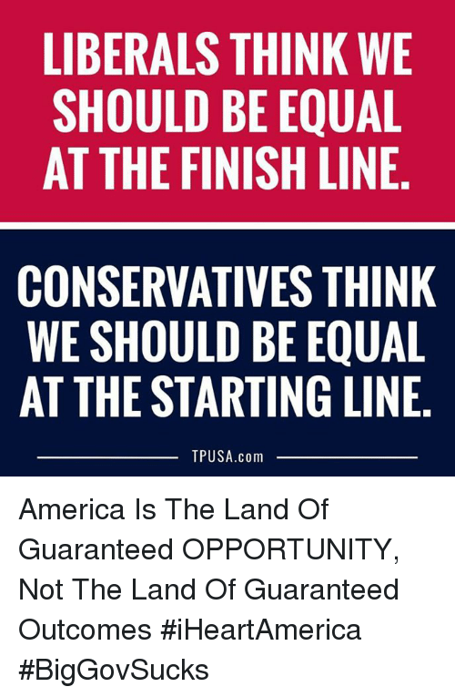 America, Finish Line, and Memes: LIBERALS THINK WE  SHOULD BE EQUAL  AT THE FINISH LINE.  CONSERVATIVES THINK  WE SHOULD BE EQUAL  AT THE STARTING LINE  TPUSA.com America Is The Land Of Guaranteed OPPORTUNITY, Not The Land Of Guaranteed Outcomes #iHeartAmerica #BigGovSucks