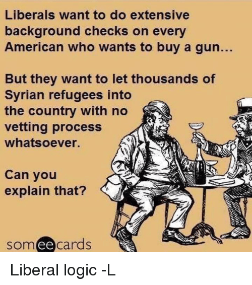 Ee Cards: Liberals want to do extensive  background checks on every  American who wants to buy a gun.  But they want to let thousands of  Syrian refugees into  the country with no  vetting process  whatsoever.  Can you  explain that?  ee  cards Liberal logic -L