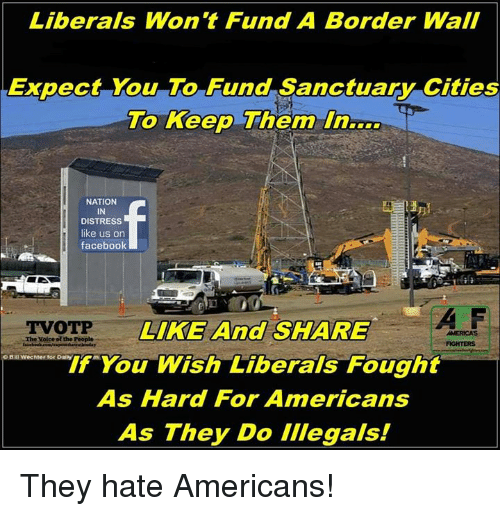 Facebook, Memes, and The Voice: Liberals Won't Fund A Border Wall  Expect You To Fund Sanctuary Cities  To Keep Themm  NATION  IN  DISTRESS  like us on  facebook  A F  TVOTP  LIKE And SHARE  If You Wish Liberals Fought  As Hard For Americans  As They Do illegals!  AMERICAS  -The Voice ol the People They hate Americans!