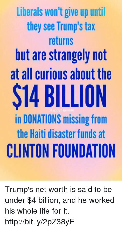 Life, Memes, and Haiti: Liberals won't give up until  they see Trump's tax  returns  but are strangely not  at all curious about the  $14 BILLION  in DONATIONS missing from  the Haiti disaster funds at  CLINTON FOUNDATION Trump's net worth is said to be under $4 billion, and he worked his whole life for it.  http://bit.ly/2pZ38yE