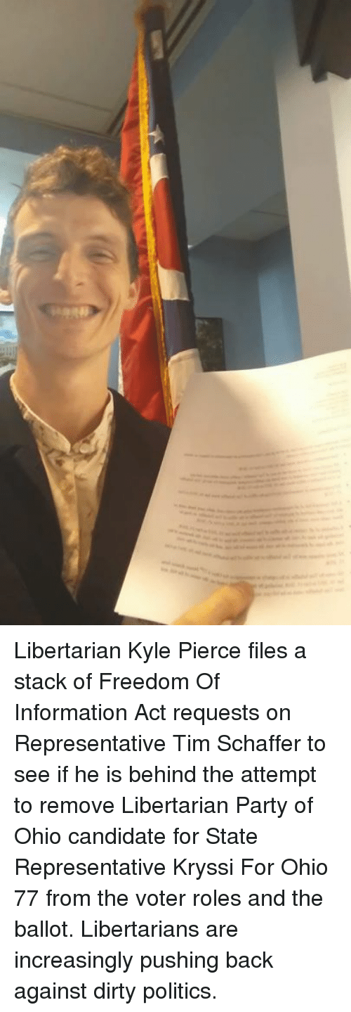 Memes, Party, and Politics: Libertarian Kyle Pierce files a stack of Freedom Of Information Act requests on Representative Tim Schaffer to see if he is behind the attempt to remove Libertarian Party of Ohio candidate for State Representative Kryssi For Ohio 77 from the voter roles and the ballot. Libertarians are increasingly pushing back against dirty politics.
