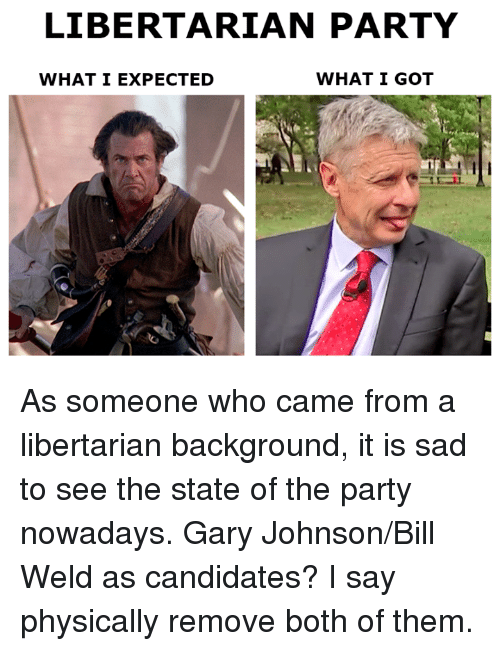 Libertarianism: LIBERTARIAN PARTY  WHAT I GOT  WHAT I EXPECTED As someone who came from a libertarian background, it is sad to see the state of the party nowadays.   Gary Johnson/Bill Weld as candidates? I say physically remove both of them.