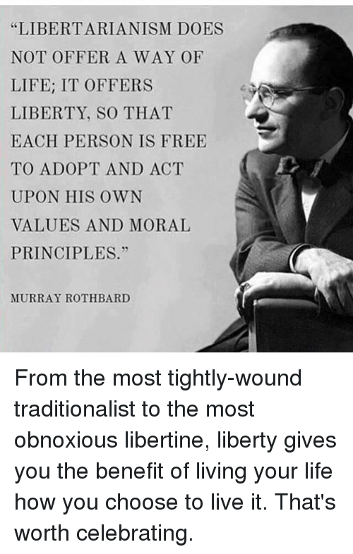 """Life, Memes, and Free: """"LIBERTARIANISM DOES  NOT OFFER A WAY OF  LIFE: IT OFFERS  LIBERTY, SO THAT  EACH PERSON IS FREE  TO ADOPT AND ACT  UPON HIS OWN  VALUES AND MORAL  PRINCIPLES.""""  MURRAY ROTH BARD From the most tightly-wound traditionalist to the most obnoxious libertine, liberty gives you the benefit of living your life how you choose to live it. That's worth celebrating."""