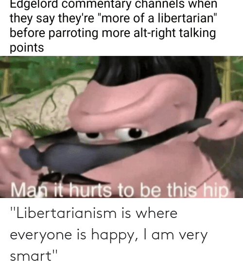 """Libertarianism: """"Libertarianism is where everyone is happy, I am very smart"""""""
