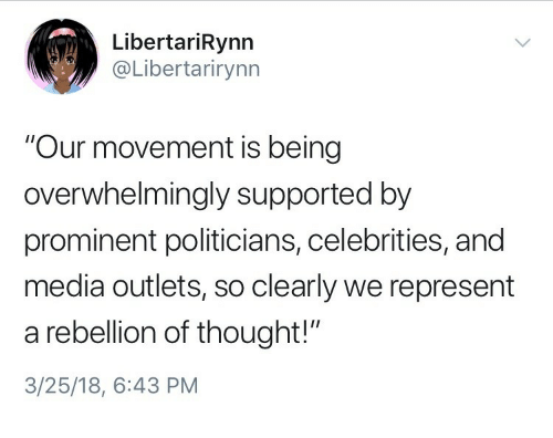 """Politicians, Rebellion, and Thought: LibertariRynn  @Libertarirynn  """"Our movement is being  overwhelmingly supported by  prominent politicians, celebrities, and  media outlets, so clearly we represent  a rebellion of thought!""""  3/25/18, 6:43 PM"""