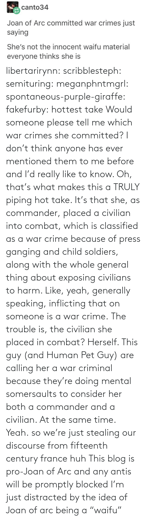 "idea: libertarirynn: scribblesteph:  semituring:  meganphntmgrl:  spontaneous-purple-giraffe:   fakefurby: hottest take  Would someone please tell me which war crimes she committed? I don't think anyone has ever mentioned them to me before and I'd really like to know.    Oh, that's what makes this a TRULY piping hot take. It's that she, as commander, placed a civilian into combat, which is classified as a war crime because of press ganging and child soldiers, along with the whole general thing about exposing civilians to harm. Like, yeah, generally speaking, inflicting that on someone is a war crime. The trouble is, the civilian she placed in combat? Herself.  This guy (and Human Pet Guy) are calling her a war criminal because they're doing mental somersaults to consider her both a commander and a civilian. At the same time.  Yeah.  so we're just stealing our discourse from fifteenth century france huh   This blog is pro-Joan of Arc and any antis will be promptly blocked   I'm just distracted by the idea of Joan of arc being a ""waifu"""