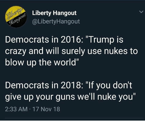 """Crazy, Guns, and Memes: Liberty Hangout  ayaLibertyHangout  Democrats in 2016: """"Trump is  crazy and will surely use nukes to  blow up the world""""  Democrats in 2018: """"If you don't  give up your guns we'll nuke you""""  2:33 AM 17 Nov 18"""