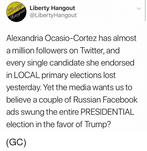 Facebook, Memes, and Presidential Election: Liberty Hangout  @LibertyHangout  Alexandria Ocasio-Cortez has almost  a million followers on Twitter, and  every single candidate she endorsed  in LOCAL primary elections lost  yesterday. Yet the media wants us to  believe a couple of Russian Facebook  ads swung the entire PRESIDENTIAL  election in the favor of Trump? (GC)