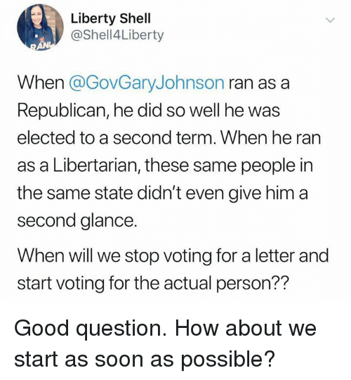 how about we: Liberty Shell  @Shell4Liberty  When @GovGaryJohnson ran as a  Republican, he did so well he was  elected to a second term. When he ran  as a Libertarian, these same people in  the same state didn't even give him a  second glance.  When will we stop voting for a letter and  start voting for the actual person?? Good question. How about we start as soon as possible?