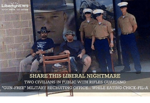 """Chick-Fil-A, Memes, and Free: LibertyNEws  REPORT TRUTH, TAKE ACTION  SHARE THIS LIBERAL NIGHTMARE  TWO CIVILIANS IN PUBLIC WTTH RIFLES GUARDING  """"GUN-FREE"""" MILITARY RECRUITING OFFICE... WHILE EATING CHICK-FIL-A"""