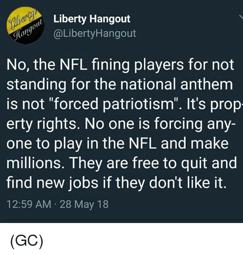 "Memes, Nfl, and National Anthem: Libety Hangout  aLibertyHangout  No, the NFL fining players for not  standing for the national anthem  is not ""forced patriotism"". It's prop  erty rights. No one is forcing any-  one to play in the NFL and make  millions. They are free to quit and  find new jobs if they don't like it  12:59 AM 28 May 18 (GC)"