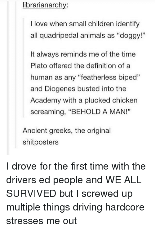 """bipedal: librarianarchy:  I love when small children identify  all quadripedal animals as """"doggy!""""  It always reminds me of the time  Plato offered the definition of a  human as any """"featherless biped""""  and Diogenes busted into the  Academy with a plucked chicken  screaming, """"BEHOLD A MAN!""""  Ancient greeks, the original  shitposters I drove for the first time with the drivers ed people and WE ALL SURVIVED but I screwed up multiple things driving hardcore stresses me out"""