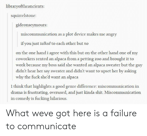Fucking, Shit, and Work: librarvoftheancients:  squirrelstone:  gideonseymours  miscommunication as a plot device makes me angry  if you just talked to each other but no  on the one hand i agre with this but on the other hand one of my  coworkers rented an alpaca from a petting zoo and brought it to  work because my boss said she wanted an alpaca sweater but the guy  didn't hear her say sweater and didn't want to upset her by asking  why the fuck she'd want an alpaca  1 think that highlights a good genre difference: miscommunication in  drama is frustrating, overused, and just kinda shit. Miscommunication  in comedy is fucking hilarious. What weve got here is a failure to communicate