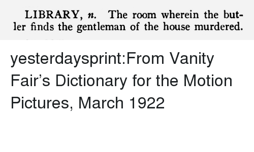 vanity fair: LIBRARY. n. The room wherein the but-  ler finds the gentleman of the house murdered. yesterdaysprint:From Vanity Fair's Dictionary for the Motion Pictures, March 1922
