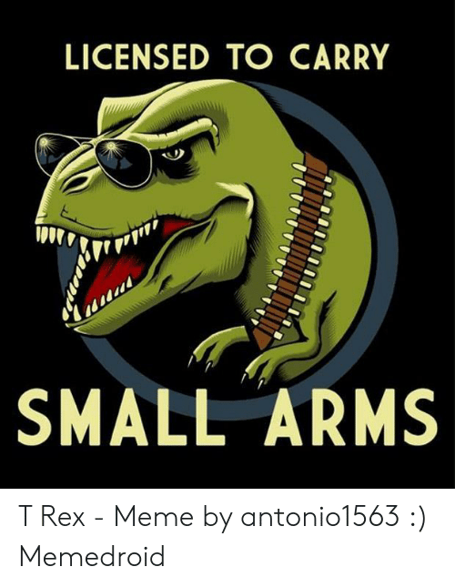 T Rex Meme: LICENSED TO CARRY  SMALL ARMS T Rex - Meme by antonio1563 :) Memedroid