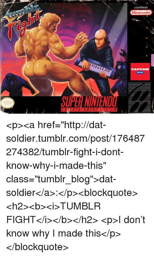 """Nintendo, Tumblr, and Blog: LICENSEDBY  Nintendo  CAPCOM  USA  Official  Nintendo  eal of Quality  NTER TA LN MENT SYSTE M <p><a href=""""http://dat-soldier.tumblr.com/post/176487274382/tumblr-fight-i-dont-know-why-i-made-this"""" class=""""tumblr_blog"""">dat-soldier</a>:</p><blockquote> <h2><b><i>TUMBLR FIGHT</i></b></h2> <p>I don't know why I made this</p> </blockquote>"""