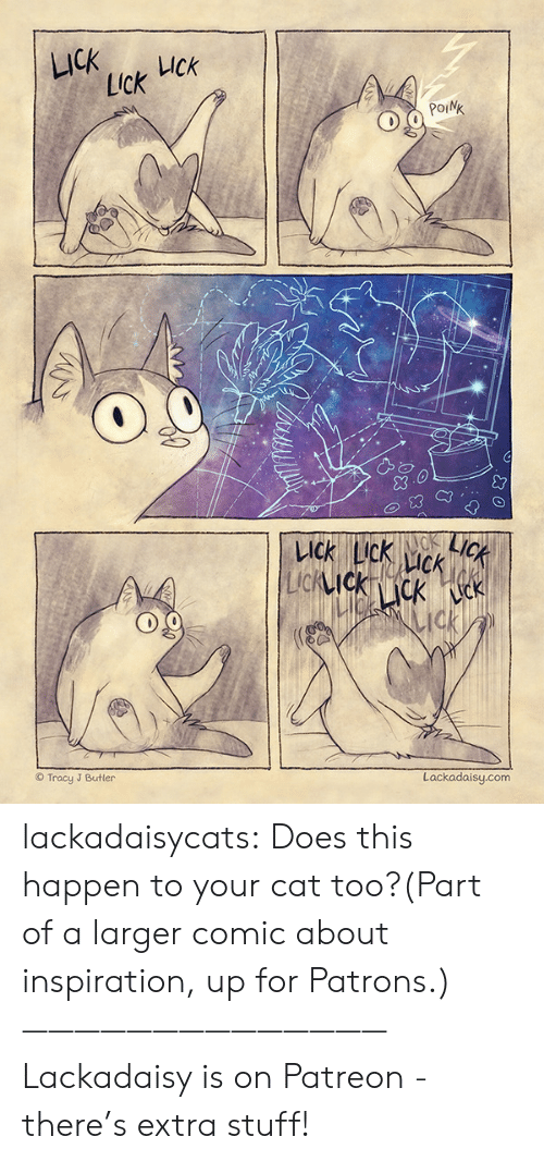 Tumblr, Blog, and Http: LICK  UCk  Lick  POINK  LICK  KACK  LICK LIck  CK  LIcKIckcK k  ck  Lackadaisy.com  Tracy J Butler lackadaisycats: Does this happen to your cat too?(Part of a larger comic about inspiration, up for Patrons.)——————————————Lackadaisy is on Patreon - there's extra stuff!