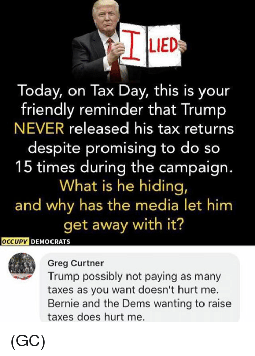 Memes, Taxes, and Today: LIED  Today, on Tax Day, this is your  friendly reminder that Trump  NEVER released his tax returns  despite promising to do so  15 times during the campaign.  What is he hiding,  and why has the media let hinm  get away with it?  OCCUPY  DEMOCRATS  Greg Curtner  Trump possibly not paying as many  taxes as you want doesn't hurt me.  Bernie and the Dems wanting to raise  taxes does hurt me. (GC)