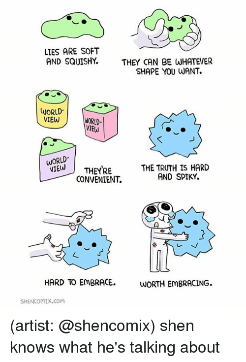 Memes, World, and Truth: LIES ARE SOFT  AND SQUISHY.THEY CAN BE WHATEVER  SHAPE YOU WANT.  LUORLD  WORLD  VIEW  WORLD  IEW  WORLD  VIETHEYRETHE TRUTH IS HARD  CONVENIENT.  AND SPIKY.  HARD TO EmBRACE.  WORTH EMBRACING.  SHENCOMIx.com (artist: @shencomix) shen knows what he's talking about
