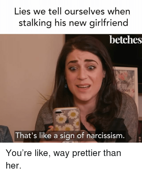 Stalking, Girl Memes, and Girlfriend: Lies we tell ourselves when  stalking his new girlfriend  betches  That's like a sign of narcissisnm You're like, way prettier than her.