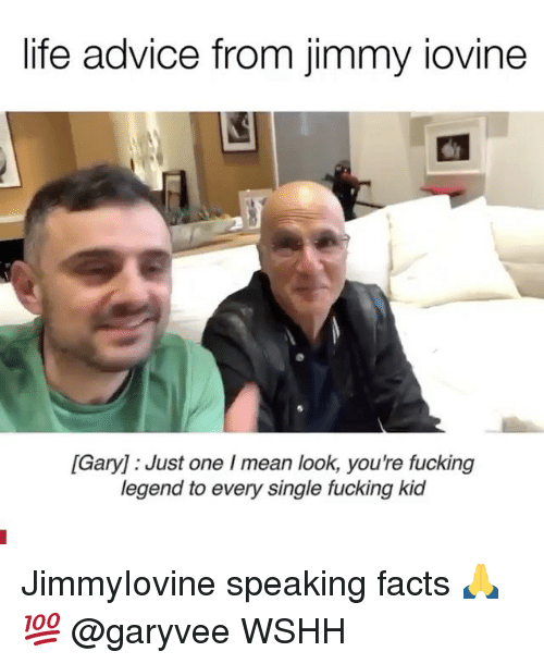 Advice, Facts, and Fucking: life advice from jimmy iovine  [Gary] : Just one I mean look, you're fucking  legend to every single fucking kid JimmyIovine speaking facts 🙏💯 @garyvee WSHH