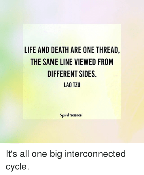 Bigly: LIFE AND DEATH ARE ONE THREAD,  THE SAME LINE VIEWED FROM  DIFFERENT SIDES.  LAO TZU  Spirit Science It's all one big interconnected cycle.